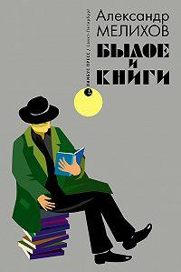 Александр Мотельевич Мелихов -Былое и книги