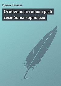 Ирина Катаева -Особенности ловли рыб семейства карповых