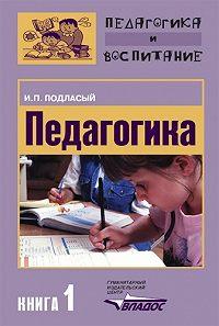 Иван Павлович Подласый -Педагогика. Книга 1: Общие основы: Учебник для вузов