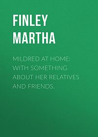 Martha Finley -Mildred at Home: With Something About Her Relatives and Friends.