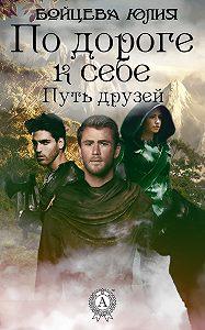 Юлия Бойцева -Книга 1. Путь друзей