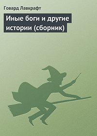 Говард Лавкрафт -Иные боги и другие истории (сборник)
