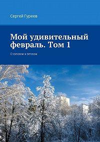 Сергей Гуреев -Мой удивительный февраль. Том 1. Оличном ивечном