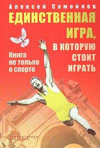 Алексей Самойлов - Единственная игра, в которую стоит играть. Книга не только о спорте (сборник)