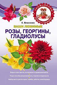 Елена Власенко -Ваши любимые розы, георгины, гладиолусы