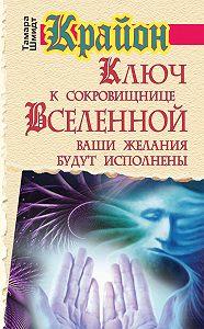 Тамара Шмидт -Крайон. Ключ к сокровищнице Вселенной. Ваши желания будут исполнены