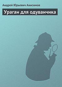 Андрей Анисимов -Ураган для одуванчика