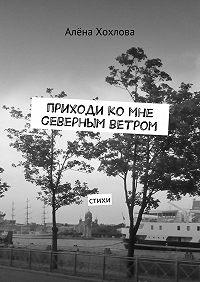 Алёна Хохлова -Приходи ко мне северным ветром. Стихи