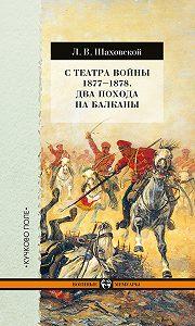Лев Шаховской - С театра войны 1877–1878. Два похода на Балканы