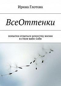 Ирина Глотова -ВсеОттенки. Попытки отдаться искусству жизни встиле ваби-саби