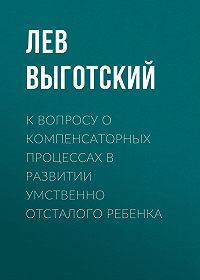 Лев Выготский -К вопросу о компенсаторных процессах в развитии умственно отсталого ребенка