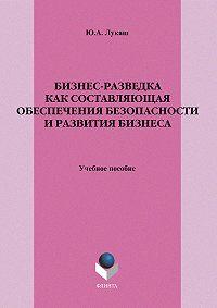 Юрий Александрович Лукаш - Бизнес-разведка как составляющая обеспечения безопасности и развития бизнеса