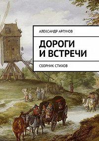 Александр Аргунов -Дороги ивстречи. Сборник стихов