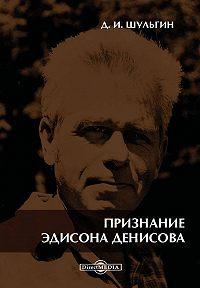 Дмитрий Шульгин -Признание Эдисона Денисова. По материалам бесед