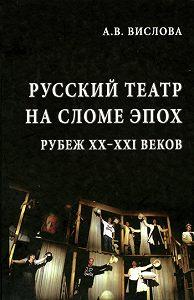 Анна Владимировна Вислова -Русский театр на сломе эпох. Рубеж XX–XXI веков
