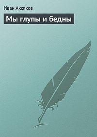 Иван Аксаков -Мы глупы и бедны