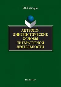 Юрий Казарин -Антрополингвистические основы литературной деятельности