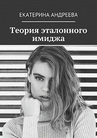 Екатерина Андреева -Теория эталонного имиджа