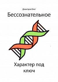 Олег Димитров -Бессознательное. Характер под ключ. Обновленная версия