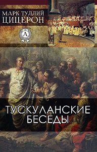 Марк Туллий Цицерон - Тускуланские беседы