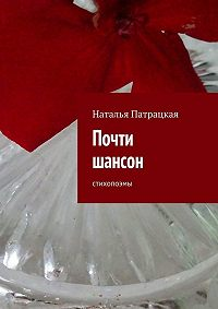 Наталья Патрацкая -Почти шансон. Стихопоэмы