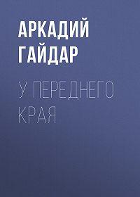 Аркадий Гайдар -У переднего края