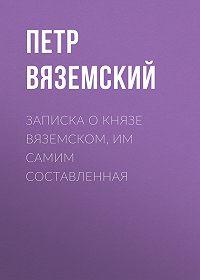 Петр Андреевич Вяземский -Записка о князе Вяземском, им самим составленная