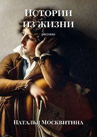 Наталья Москвитина - Истории изжизни. Рассказы