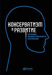 Коллектив Авторов -Консерватизм и развитие. Основы общественного согласия