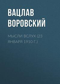 Вацлав Воровский -Мысли вслух (23 января 1910 г.)
