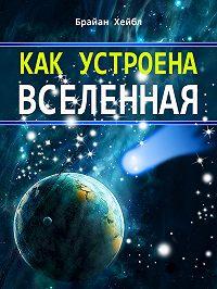 Брайан Хейбл -Как устроена Вселенная