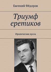 Евгений Фёдоров -Триумф еретиков. Ироническая проза