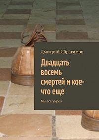 Дмитрий Ибрагимов -Двадцать восемь смертей и кое-что еще