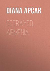 Diana Apcar -Betrayed Armenia
