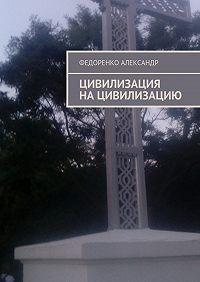 Федоренко Александр - Цивилизация нацивилизацию