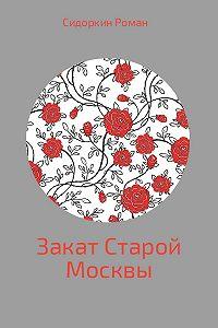 Роман Сидоркин -Закат Старой Москвы