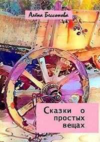 Алена Бессонова - Сказки опростых вещах