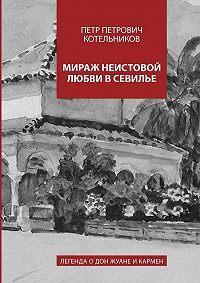 Петр Котельников -Мираж неистовой любви вСевилье. Легенда оДон Жуане иКармен