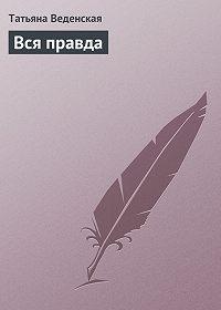 Татьяна Веденская -Вся правда
