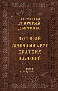 Протоиерей Григорий Дьяченко -Полный годичный круг кратких поучений. Том I (январь – март)