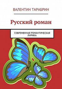 Валентин Тарабрин -Русский роман. Романтическая и гражданская лирика
