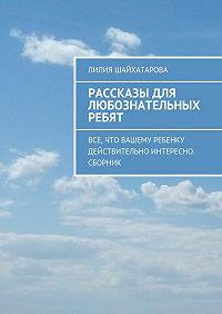 Лилия Шайхатарова -Рассказы для любознательных ребят. Все, что вашему ребенку действительно интересно. Сборник