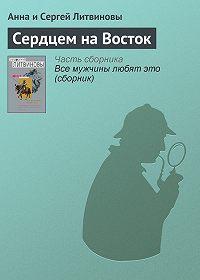 Анна и Сергей Литвиновы -Сердцем на Восток