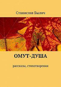 Станислав Былич - Омут-душа. Рассказы, стихотворения