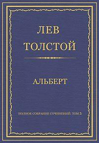 Лев Толстой -Полное собрание сочинений. Том 5. Произведения 1856–1859 гг. Альберт