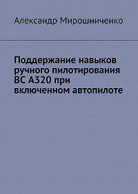Александр Мирошниченко -Поддержание навыков ручного пилотирования ВС А320 при включенном автопилоте