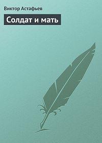 Виктор Астафьев - Солдат и мать