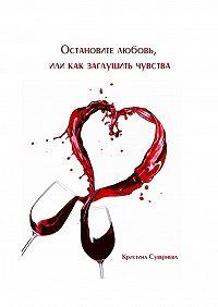 Кристина Сувернева -Остановите любовь, или как заглушить чувства