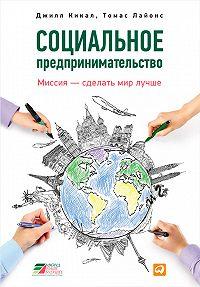 Томас Лайонс, Джилл Кикал - Социальное предпринимательство. Миссия – сделать мир лучше