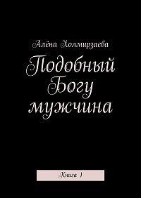 Алёна Холмирзаева -Подобный Богу мужчина. Книга1
